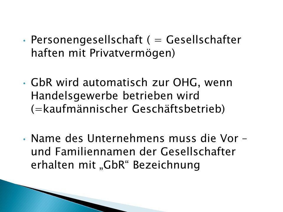 Personengesellschaft ( = Gesellschafter haften mit Privatvermögen) GbR wird automatisch zur OHG, wenn Handelsgewerbe betrieben wird (=kaufmännischer G