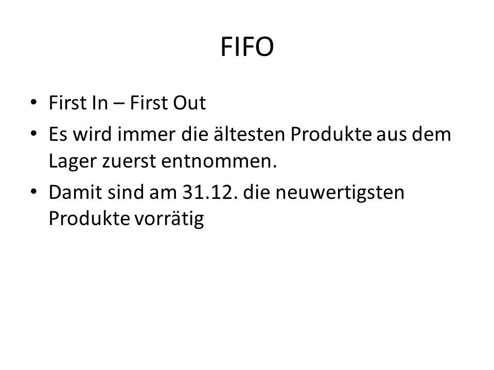 FIFO First In – First Out Es wird immer die ältesten Produkte aus dem Lager zuerst entnommen. Damit sind am 31.12. die neuwertigsten Produkte vorrätig