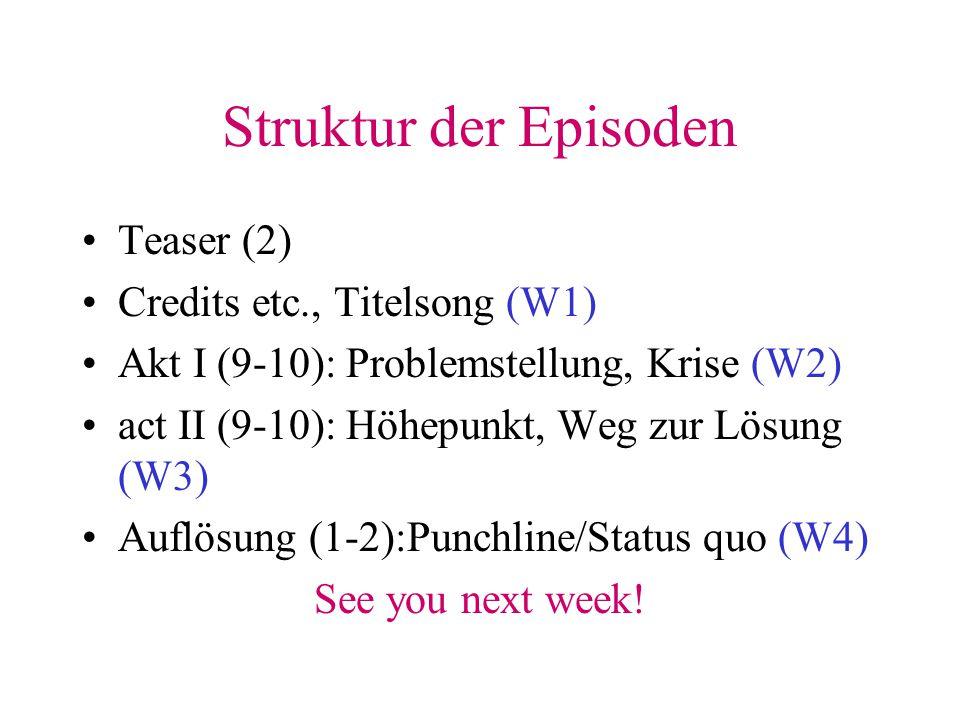 Struktur der Episoden Teaser (2) Credits etc., Titelsong (W1) Akt I (9-10): Problemstellung, Krise (W2) act II (9-10): Höhepunkt, Weg zur Lösung (W3)