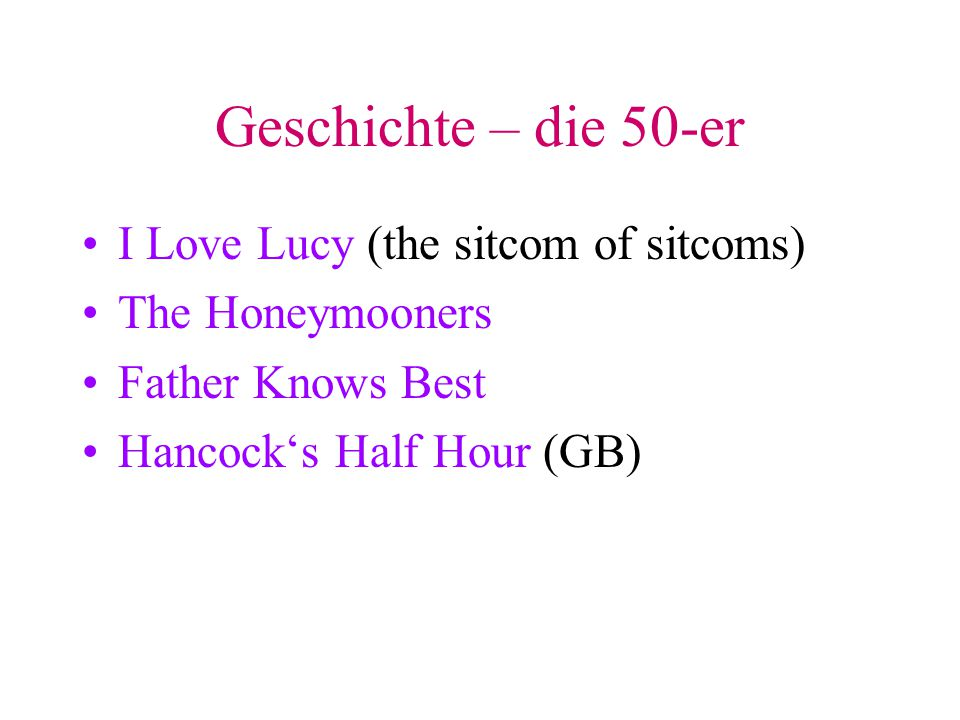 Geschichte – die 50-er I Love Lucy (the sitcom of sitcoms) The Honeymooners Father Knows Best Hancock's Half Hour (GB)