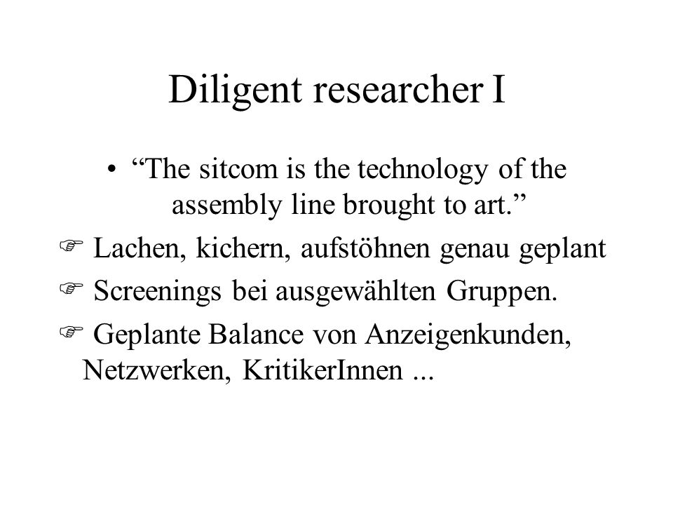 Diligent researcher I The sitcom is the technology of the assembly line brought to art.  Lachen, kichern, aufstöhnen genau geplant  Screenings bei ausgewählten Gruppen.