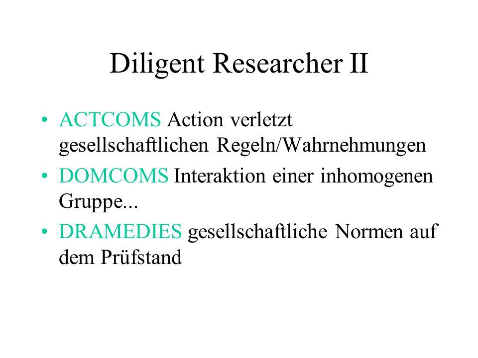 Diligent Researcher II ACTCOMS Action verletzt gesellschaftlichen Regeln/Wahrnehmungen DOMCOMS Interaktion einer inhomogenen Gruppe... DRAMEDIES gesel