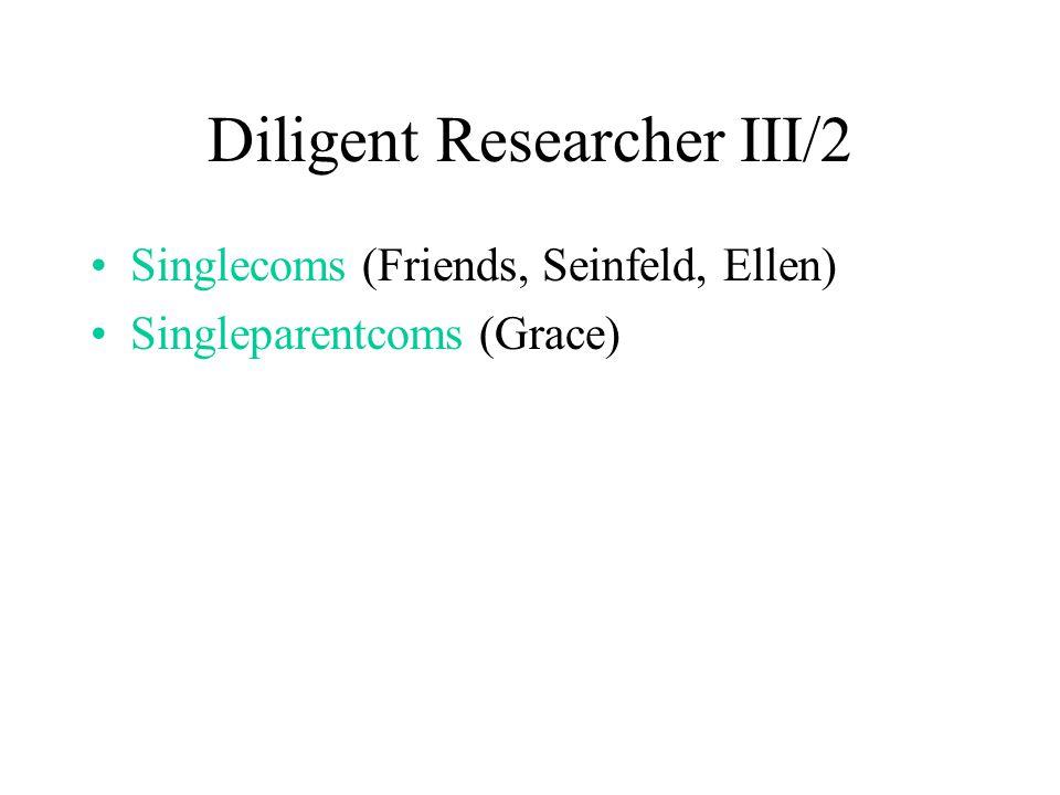 Diligent Researcher III/2 Singlecoms (Friends, Seinfeld, Ellen) Singleparentcoms (Grace)