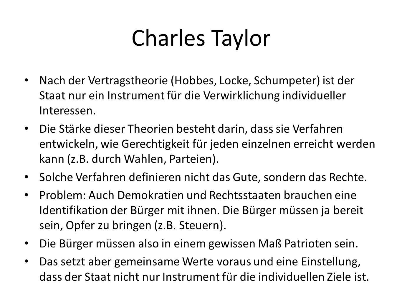 Charles Taylor Nach der Vertragstheorie (Hobbes, Locke, Schumpeter) ist der Staat nur ein Instrument für die Verwirklichung individueller Interessen.
