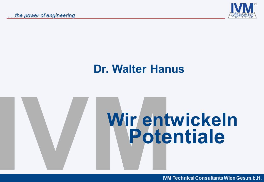 IVM Technical Consultants Wien Ges.m.b.H......the power of engineering IVM Potentiale Wir entwickeln Dr. Walter Hanus