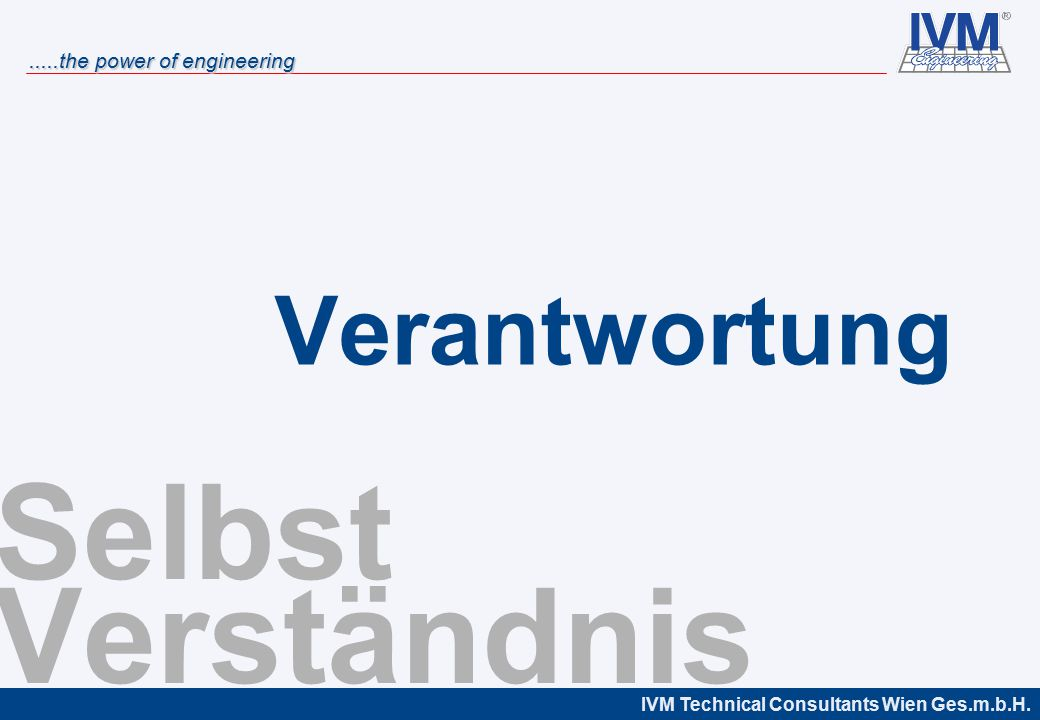 IVM Technical Consultants Wien Ges.m.b.H......the power of engineering Selbst Verständnis Verantwortung