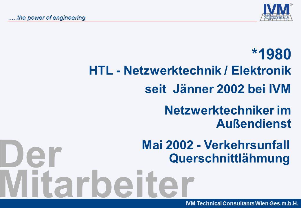 IVM Technical Consultants Wien Ges.m.b.H......the power of engineering Der Mitarbeiter HTL - Netzwerktechnik / Elektronik *1980 seit Jänner 2002 bei IVM Netzwerktechniker im Außendienst Mai 2002 - Verkehrsunfall Querschnittlähmung