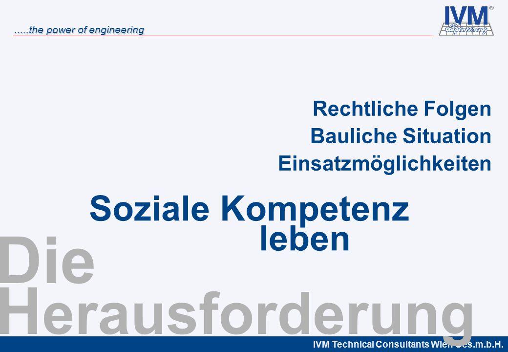 IVM Technical Consultants Wien Ges.m.b.H......the power of engineering Die H erausforderung Rechtliche Folgen Bauliche Situation Einsatzmöglichkeiten Soziale Kompetenz leben