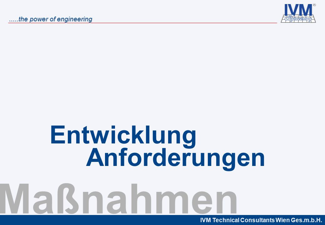 IVM Technical Consultants Wien Ges.m.b.H......the power of engineering Maßnahmen Entwicklung Anforderungen