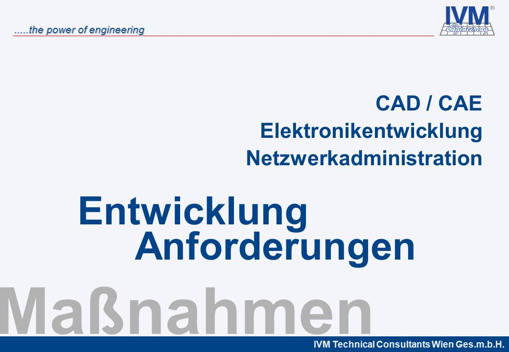 IVM Technical Consultants Wien Ges.m.b.H......the power of engineering Maßnahmen CAD / CAE Elektronikentwicklung Netzwerkadministration Entwicklung An