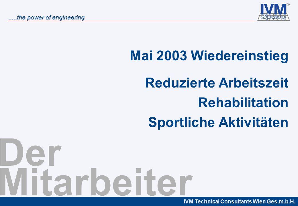 IVM Technical Consultants Wien Ges.m.b.H......the power of engineering Der Mitarbeiter Mai 2003 Wiedereinstieg Reduzierte Arbeitszeit Rehabilitation Sportliche Aktivitäten