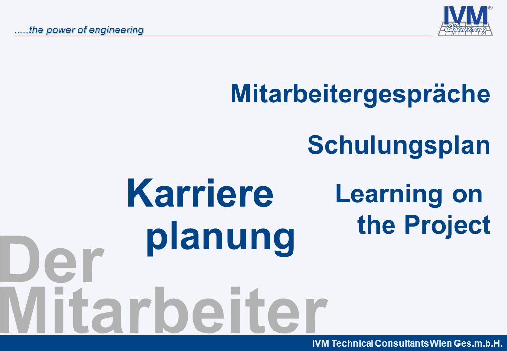 IVM Technical Consultants Wien Ges.m.b.H......the power of engineering Der Mitarbeiter Mitarbeitergespräche Schulungsplan Learning on the Project Karriere planung
