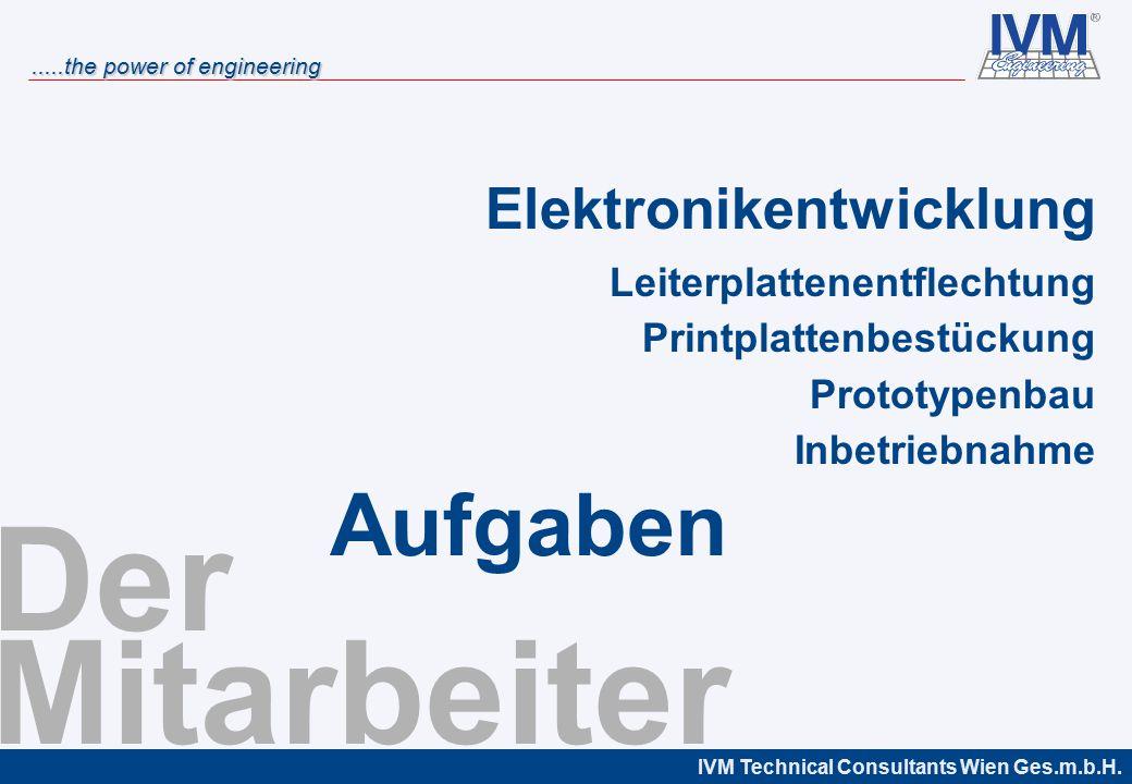 IVM Technical Consultants Wien Ges.m.b.H......the power of engineering Der Mitarbeiter Elektronikentwicklung Leiterplattenentflechtung Printplattenbestückung Prototypenbau Inbetriebnahme Aufgaben