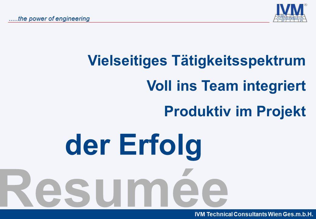 IVM Technical Consultants Wien Ges.m.b.H......the power of engineering Resumée Vielseitiges Tätigkeitsspektrum Voll ins Team integriert Produktiv im Projekt der Erfolg
