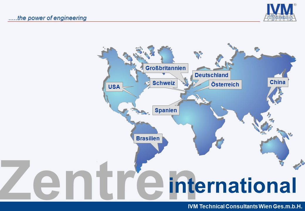 IVM Technical Consultants Wien Ges.m.b.H......the power of engineering Deutschland Österreich Großbritannien Spanien Brasilien USA Schweiz China Zentren international