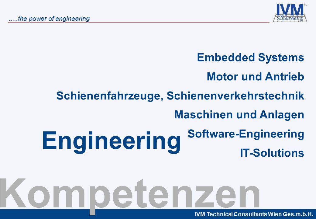 IVM Technical Consultants Wien Ges.m.b.H......the power of engineering Kompetenzen Embedded Systems Motor und Antrieb Schienenfahrzeuge, Schienenverkehrstechnik Maschinen und Anlagen Software-Engineering IT-Solutions Engineering