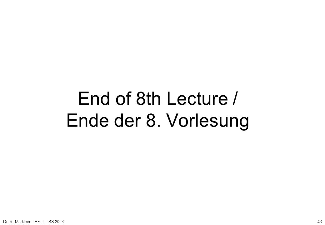 Dr. R. Marklein - EFT I - SS 200343 End of 8th Lecture / Ende der 8. Vorlesung