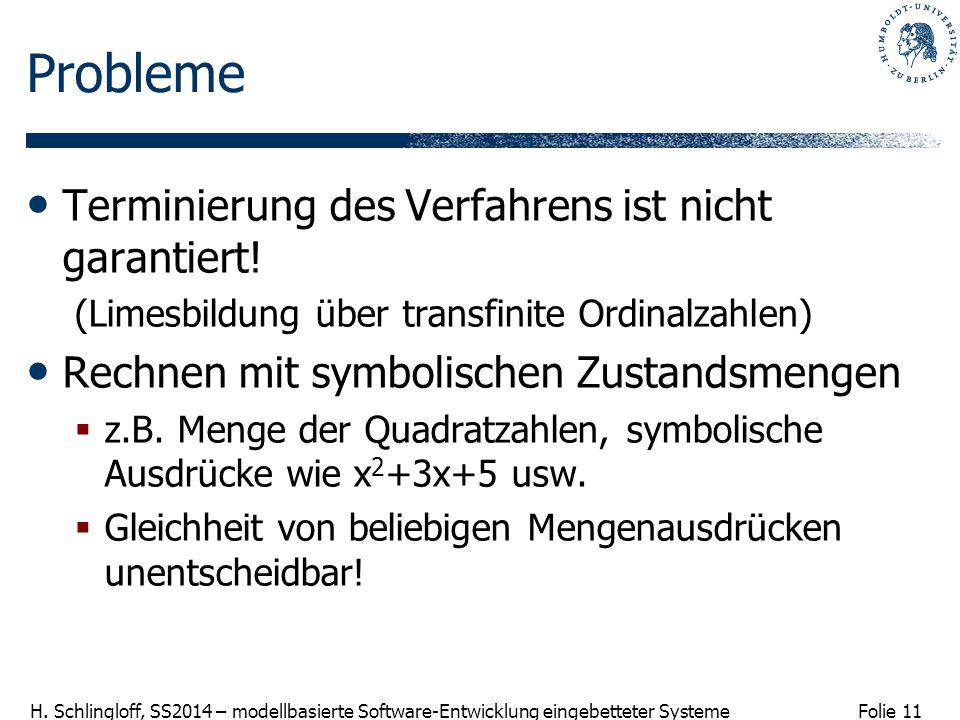 Folie 11 H. Schlingloff, SS2014 – modellbasierte Software-Entwicklung eingebetteter Systeme Probleme Terminierung des Verfahrens ist nicht garantiert!