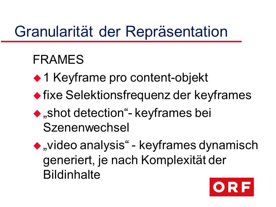 """Granularität der Repräsentation FRAMES u 1 Keyframe pro content-objekt u fixe Selektionsfrequenz der keyframes u """"shot detection - keyframes bei Szenenwechsel u """"video analysis - keyframes dynamisch generiert, je nach Komplexität der Bildinhalte"""