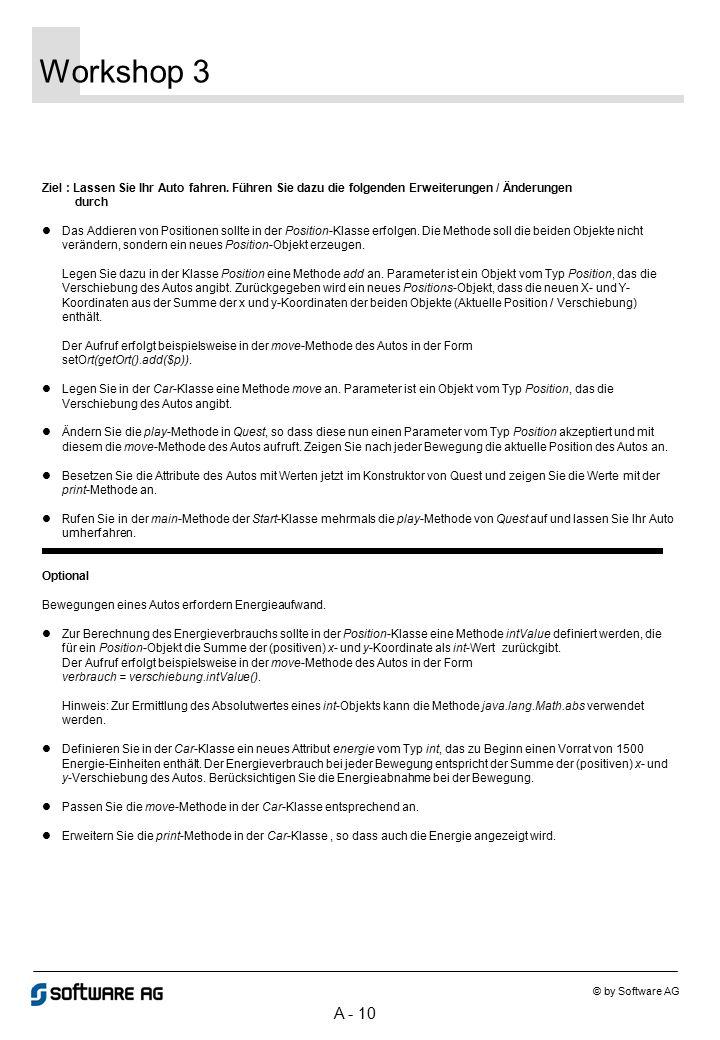 A - 10 Workshop 3 © by Software AG Ziel : Lassen Sie Ihr Auto fahren. Führen Sie dazu die folgenden Erweiterungen / Änderungen durch Das Addieren von