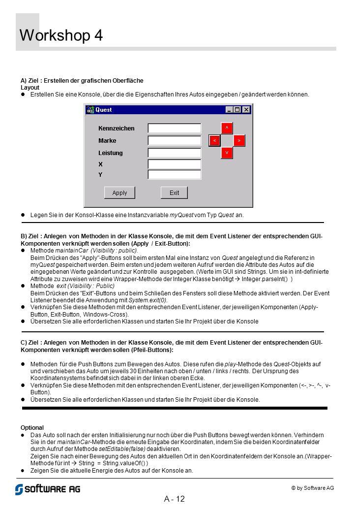 A - 12 Workshop 4 © by Software AG A) Ziel : Erstellen der grafischen Oberfläche Layout Erstellen Sie eine Konsole, über die die Eigenschaften Ihres A