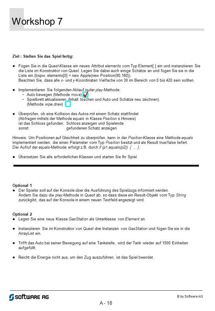 A - 18 Workshop 7 © by Software AG Ziel : Stellen Sie das Spiel fertig: Fügen Sie in die Quest-Klasse ein neues Attribut elements vom Typ Element[ ] ein und instanziieren Sie die Liste im Konstruktor von Quest.