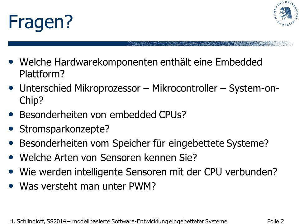 Folie 2 H. Schlingloff, SS2014 – modellbasierte Software-Entwicklung eingebetteter Systeme Fragen? Welche Hardwarekomponenten enthält eine Embedded Pl