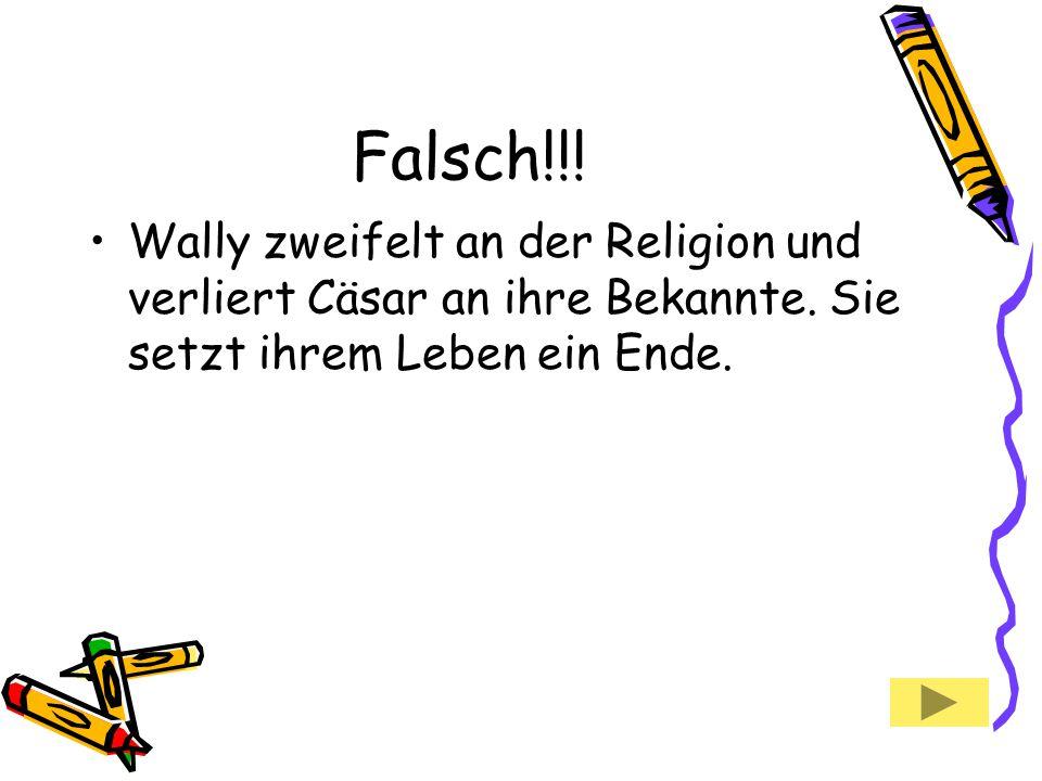 Falsch!!! Wally zweifelt an der Religion und verliert Cäsar an ihre Bekannte. Sie setzt ihrem Leben ein Ende.