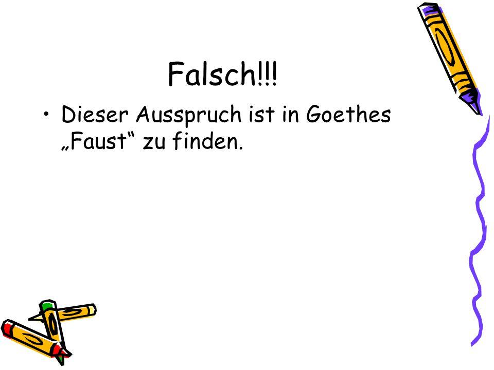 """Falsch!!! Dieser Ausspruch ist in Goethes """"Faust zu finden."""