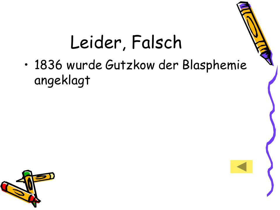 Leider, Falsch 1836 wurde Gutzkow der Blasphemie angeklagt