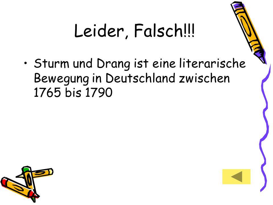 Leider, Falsch!!! Sturm und Drang ist eine literarische Bewegung in Deutschland zwischen 1765 bis 1790