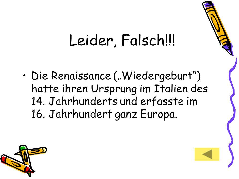"""Leider, Falsch!!! Die Renaissance (""""Wiedergeburt"""") hatte ihren Ursprung im Italien des 14. Jahrhunderts und erfasste im 16. Jahrhundert ganz Europa."""