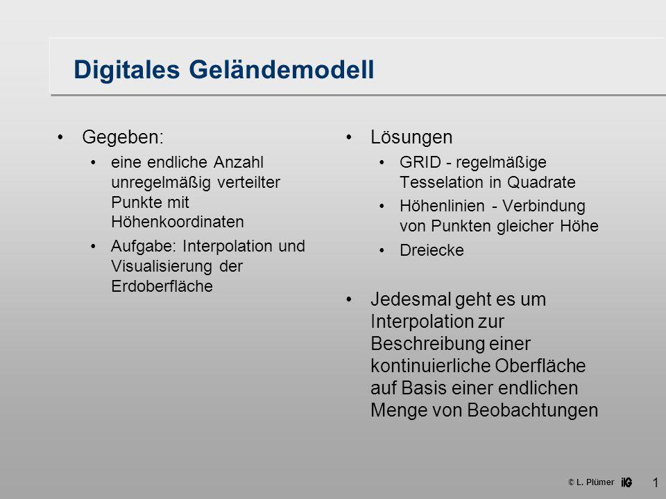 © L. Plümer 1 Digitales Geländemodell Gegeben: eine endliche Anzahl unregelmäßig verteilter Punkte mit Höhenkoordinaten Aufgabe: Interpolation und Vis