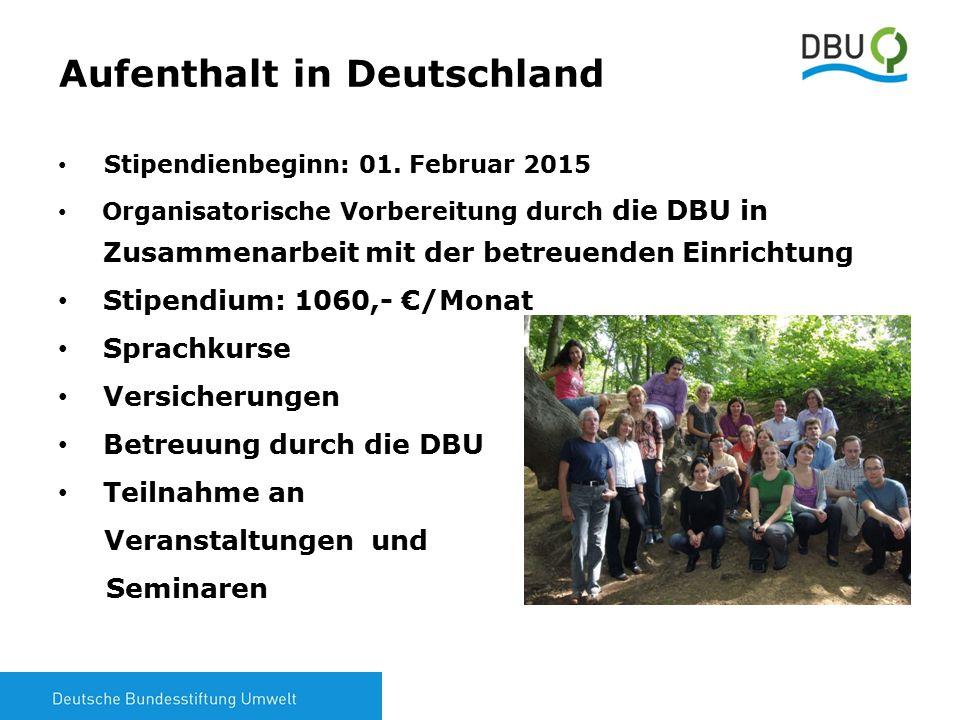 6 Aufenthalt in Deutschland Stipendienbeginn: 01. Februar 2015 Organisatorische Vorbereitung durch die DBU in Zusammenarbeit mit der betreuenden Einri