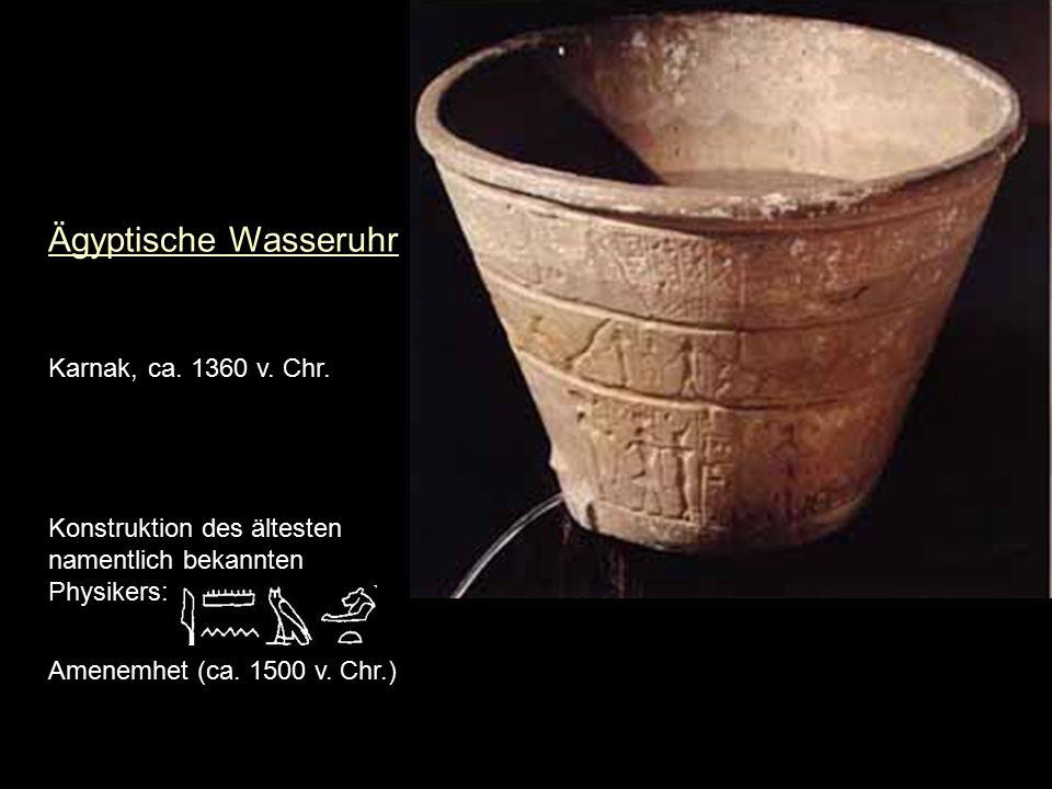 Ägyptische Wasseruhr Karnak, ca. 1360 v. Chr. Konstruktion des ältesten namentlich bekannten Physikers: Amenemhet (ca. 1500 v. Chr.)