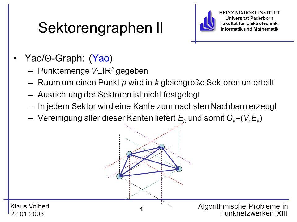 4 Klaus Volbert 22.01.2003 HEINZ NIXDORF INSTITUT Universität Paderborn Fakultät für Elektrotechnik, Informatik und Mathematik Algorithmische Probleme in Funknetzwerken XIII Sektorengraphen II Yao/  -Graph: (Yao) –Punktemenge V  IR 2 gegeben –Raum um einen Punkt p wird in k gleichgroße Sektoren unterteilt –Ausrichtung der Sektoren ist nicht festgelegt –In jedem Sektor wird eine Kante zum nächsten Nachbarn erzeugt –Vereinigung aller dieser Kanten liefert E k und somit G k =(V,E k )