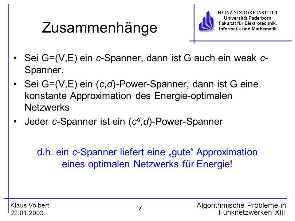 7 Klaus Volbert 22.01.2003 HEINZ NIXDORF INSTITUT Universität Paderborn Fakultät für Elektrotechnik, Informatik und Mathematik Algorithmische Probleme in Funknetzwerken XIII Zusammenhänge Sei G=(V,E) ein c-Spanner, dann ist G auch ein weak c- Spanner.
