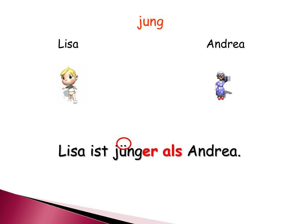 LisaAndrea jung Lisa ist jünger als Andrea.