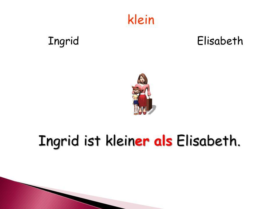 IngridElisabeth klein Ingrid ist kleiner als Elisabeth.