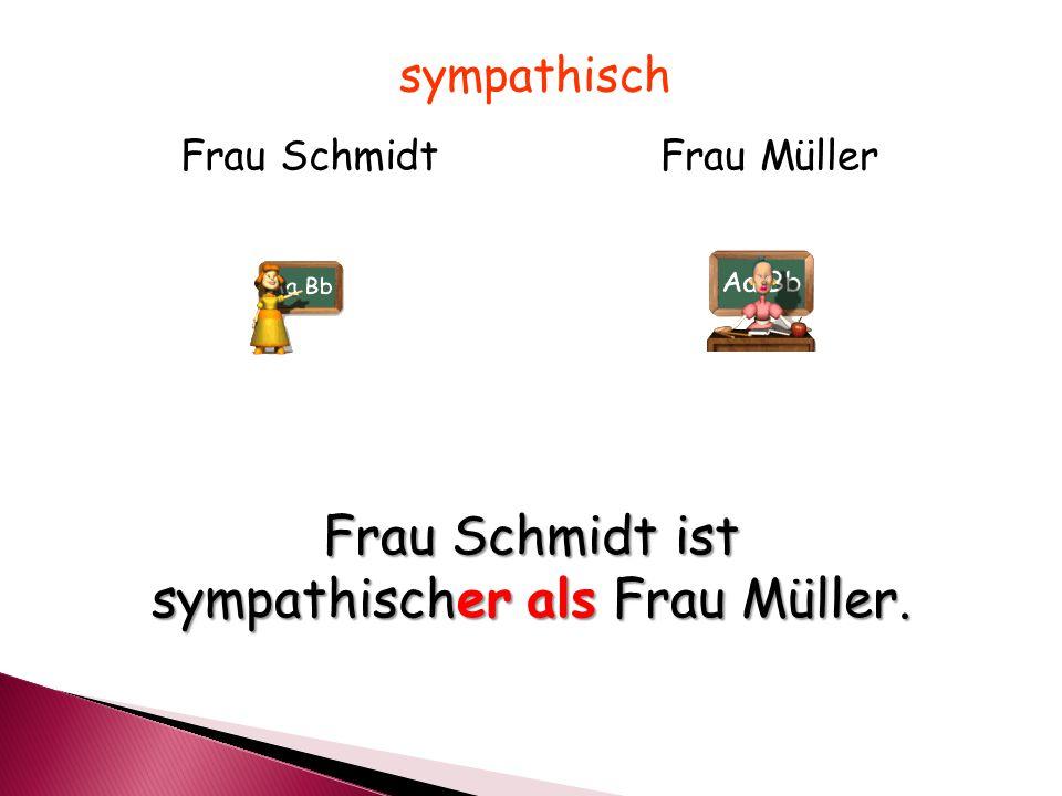 Frau SchmidtFrau Müller sympathisch Frau Schmidt ist sympathischer als Frau Müller.