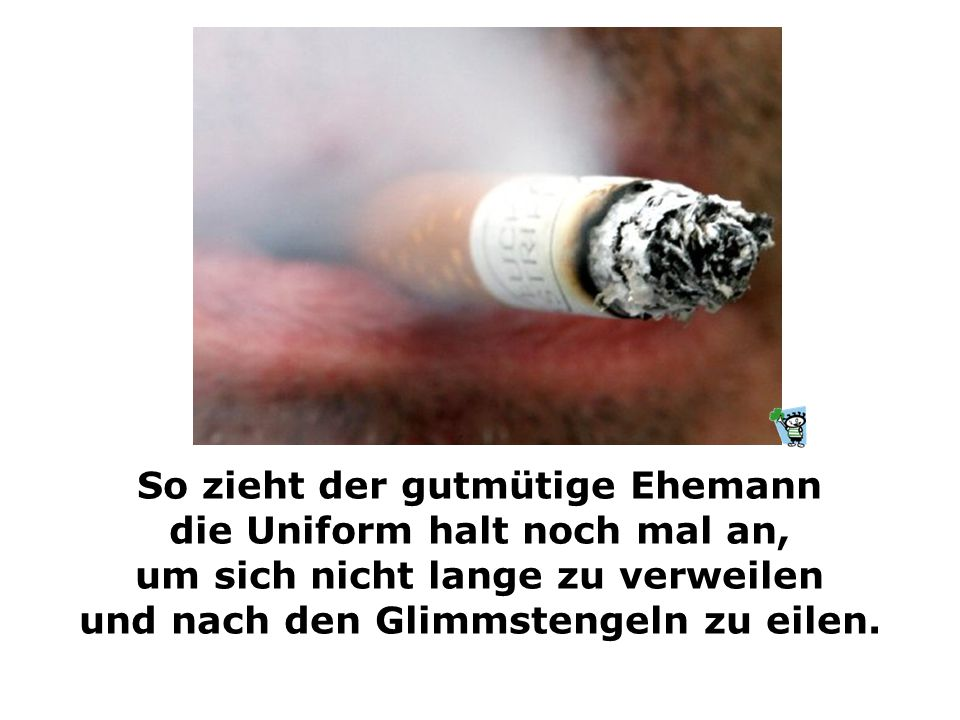 """Das liebe Eheweib jedoch bittet ihn um einen Gefallen noch: """"Mein Schatz, die Zigaretten sind alle, die brauch ich danach doch in jedem Falle..."""