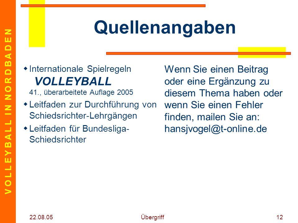 V O L L E Y B A L L I N N O R D B A D E N 22.08.05 Übergriff12 Quellenangaben  Internationale Spielregeln VOLLEYBALL 41., überarbeitete Auflage 2005  Leitfaden zur Durchführung von Schiedsrichter-Lehrgängen  Leitfaden für Bundesliga- Schiedsrichter Wenn Sie einen Beitrag oder eine Ergänzung zu diesem Thema haben oder wenn Sie einen Fehler finden, mailen Sie an: hansjvogel@t-online.de