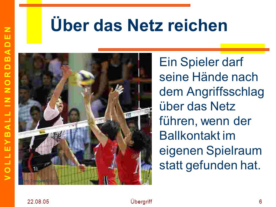 V O L L E Y B A L L I N N O R D B A D E N 22.08.05 Übergriff6 Über das Netz reichen Ein Spieler darf seine Hände nach dem Angriffsschlag über das Netz führen, wenn der Ballkontakt im eigenen Spielraum statt gefunden hat.