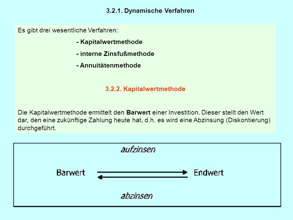 3.2.1. Dynamische Verfahren Es gibt drei wesentliche Verfahren: - Kapitalwertmethode - interne Zinsfußmethode - Annuitätenmethode 3.2.2. Kapitalwertme