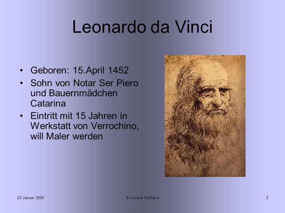 23.Januar 2006Eva-Lena Hoffend3 Leonardo da Vinci Geboren: 15.April 1452 Sohn von Notar Ser Piero und Bauernmädchen Catarina Eintritt mit 15 Jahren in Werkstatt von Verrochino, will Maler werden