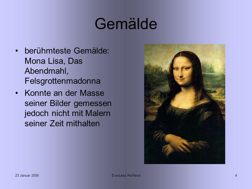 23.Januar 2006Eva-Lena Hoffend4 Gemälde berühmteste Gemälde: Mona Lisa, Das Abendmahl, Felsgrottenmadonna Konnte an der Masse seiner Bilder gemessen jedoch nicht mit Malern seiner Zeit mithalten