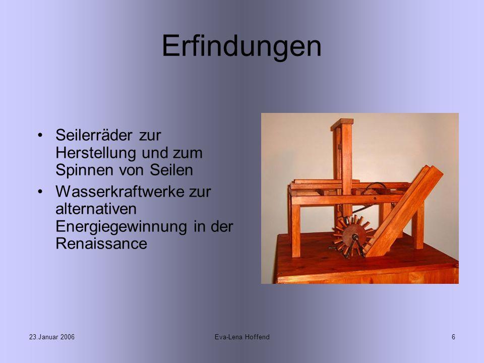 23.Januar 2006Eva-Lena Hoffend6 Erfindungen Seilerräder zur Herstellung und zum Spinnen von Seilen Wasserkraftwerke zur alternativen Energiegewinnung in der Renaissance