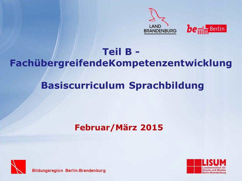 Bildungsregion Berlin-Brandenburg Teil B - FachübergreifendeKompetenzentwicklung Basiscurriculum Sprachbildung Februar/März 2015