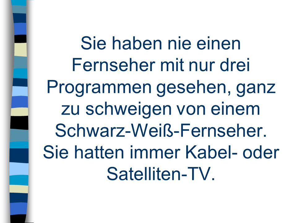 Sie haben nie einen Fernseher mit nur drei Programmen gesehen, ganz zu schweigen von einem Schwarz-Weiß-Fernseher.