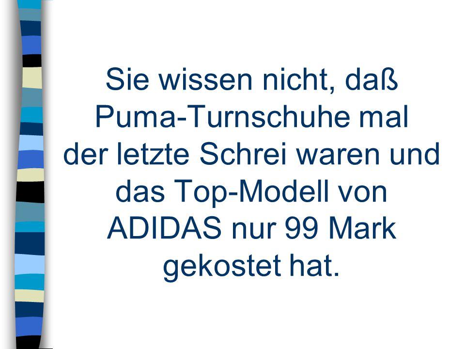 Sie wissen nicht, daß Puma-Turnschuhe mal der letzte Schrei waren und das Top-Modell von ADIDAS nur 99 Mark gekostet hat.
